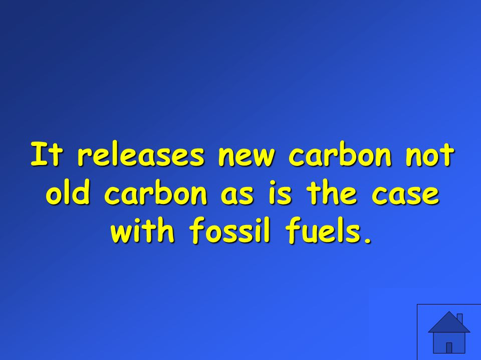 It releases new carbon not old carbon as is the case with fossil fuels.