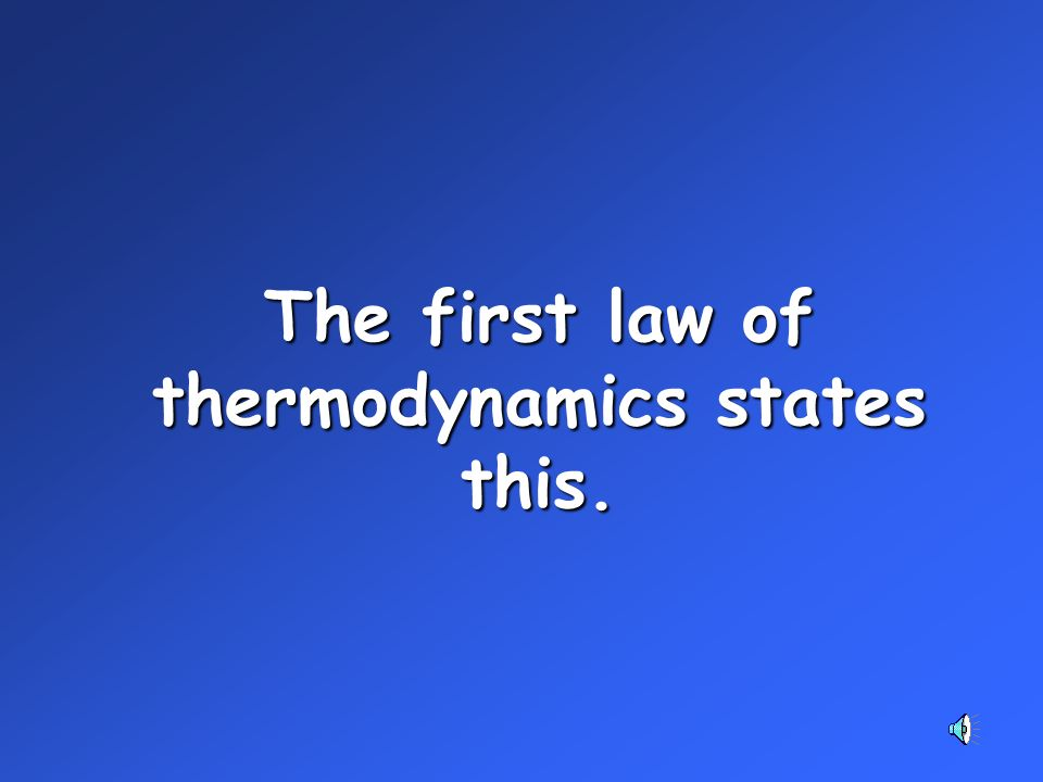 The first law of thermodynamics states this.