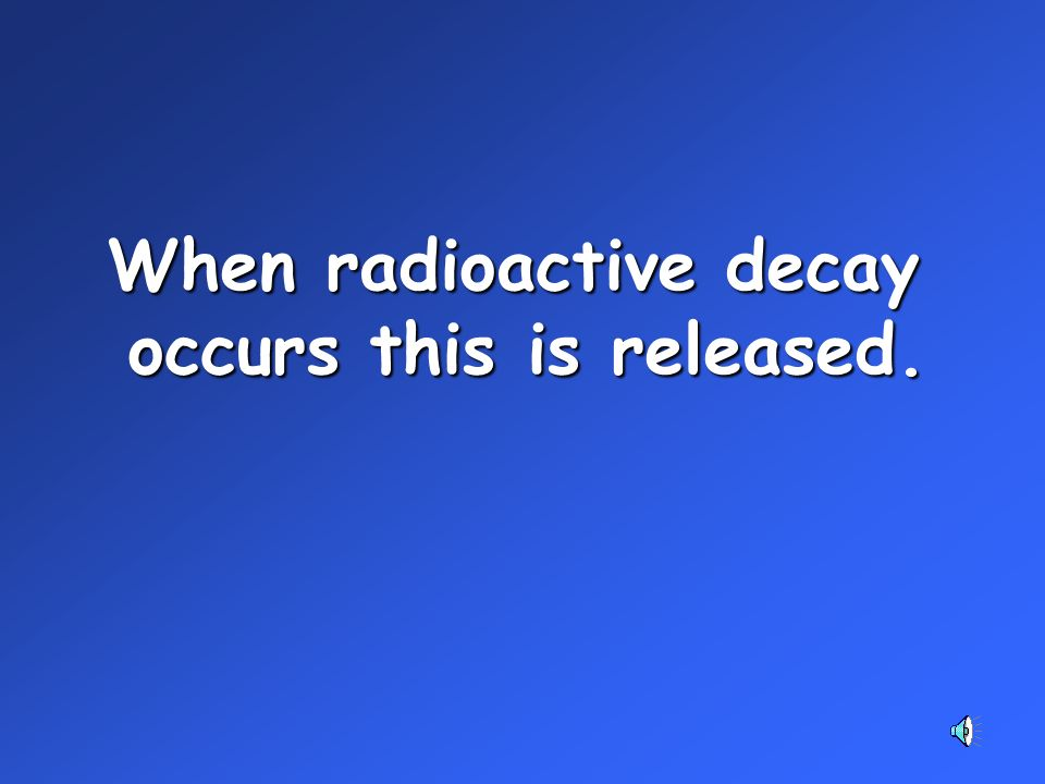 When radioactive decay occurs this is released.