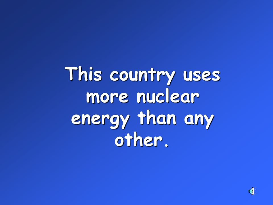 This country uses more nuclear energy than any other.