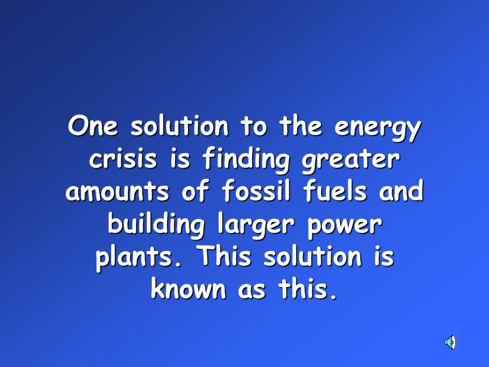 One solution to the energy crisis is finding greater amounts of fossil fuels and building larger power plants.