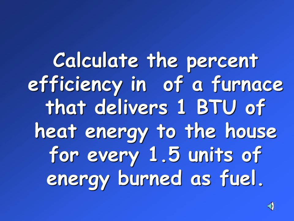Calculate the percent efficiency in of a furnace that delivers 1 BTU of heat energy to the house for every 1.5 units of energy burned as fuel.
