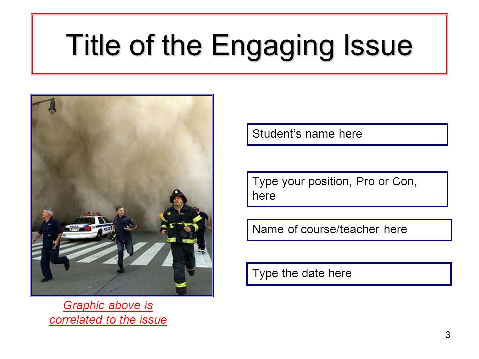 3 Title of the Engaging Issue Students name here Graphic above is correlated to the issue Type your position, Pro or Con, here Name of course/teacher here Type the date here