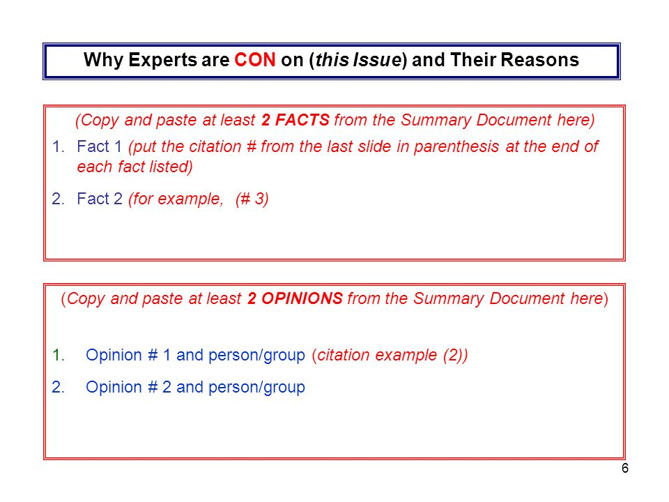6 Why Experts are CON on (this Issue) and Their Reasons (Copy and paste at least 2 FACTS from the Summary Document here) 1.Fact 1 (put the citation # from the last slide in parenthesis at the end of each fact listed) 2.Fact 2 (for example, (# 3) (Copy and paste at least 2 OPINIONS from the Summary Document here) 1.