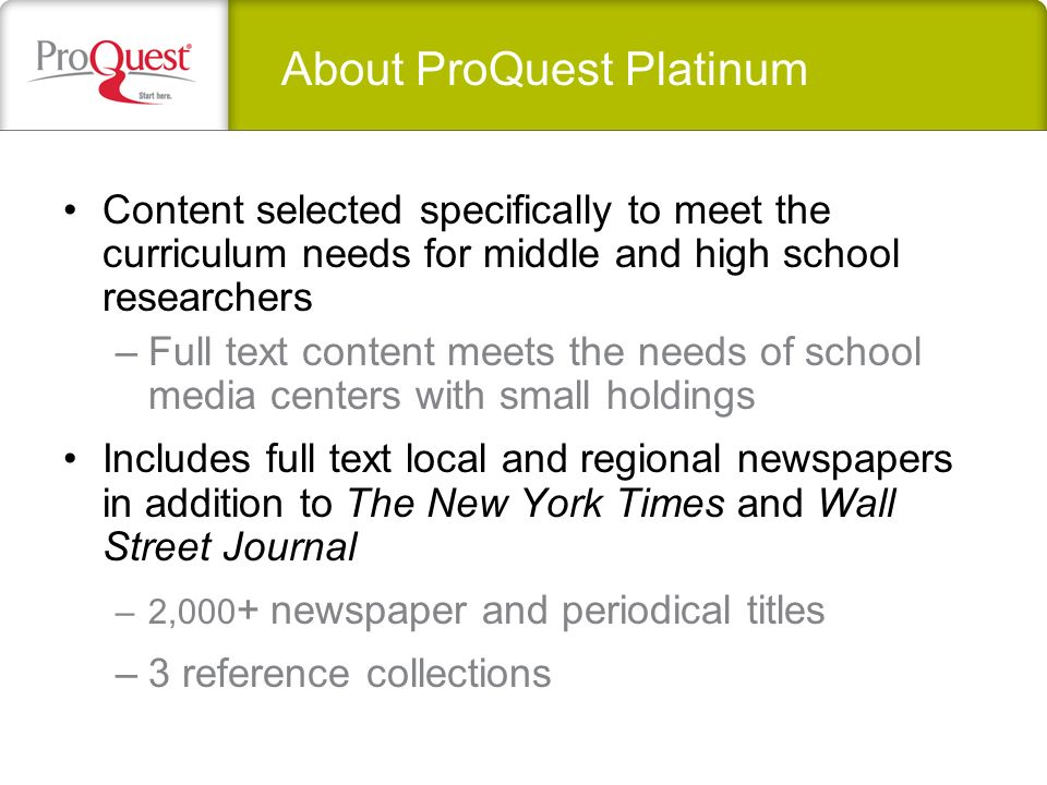 Content selected specifically to meet the curriculum needs for middle and high school researchers –Full text content meets the needs of school media centers with small holdings Includes full text local and regional newspapers in addition to The New York Times and Wall Street Journal –2,000 + newspaper and periodical titles –3 reference collections About ProQuest Platinum
