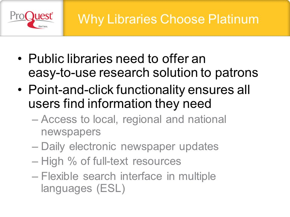 Public libraries need to offer an easy-to-use research solution to patrons Point-and-click functionality ensures all users find information they need –Access to local, regional and national newspapers –Daily electronic newspaper updates –High % of full-text resources –Flexible search interface in multiple languages (ESL) Why Libraries Choose Platinum