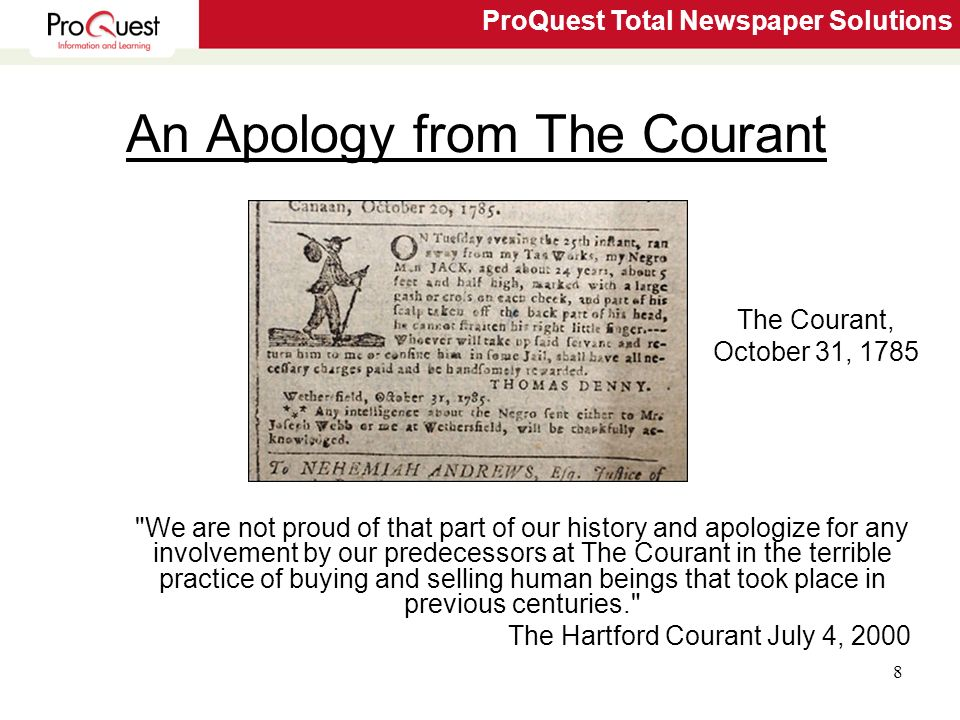 ProQuest Total Newspaper Solutions 8 An Apology from The Courant We are not proud of that part of our history and apologize for any involvement by our predecessors at The Courant in the terrible practice of buying and selling human beings that took place in previous centuries. The Hartford Courant July 4, 2000 The Courant, October 31, 1785