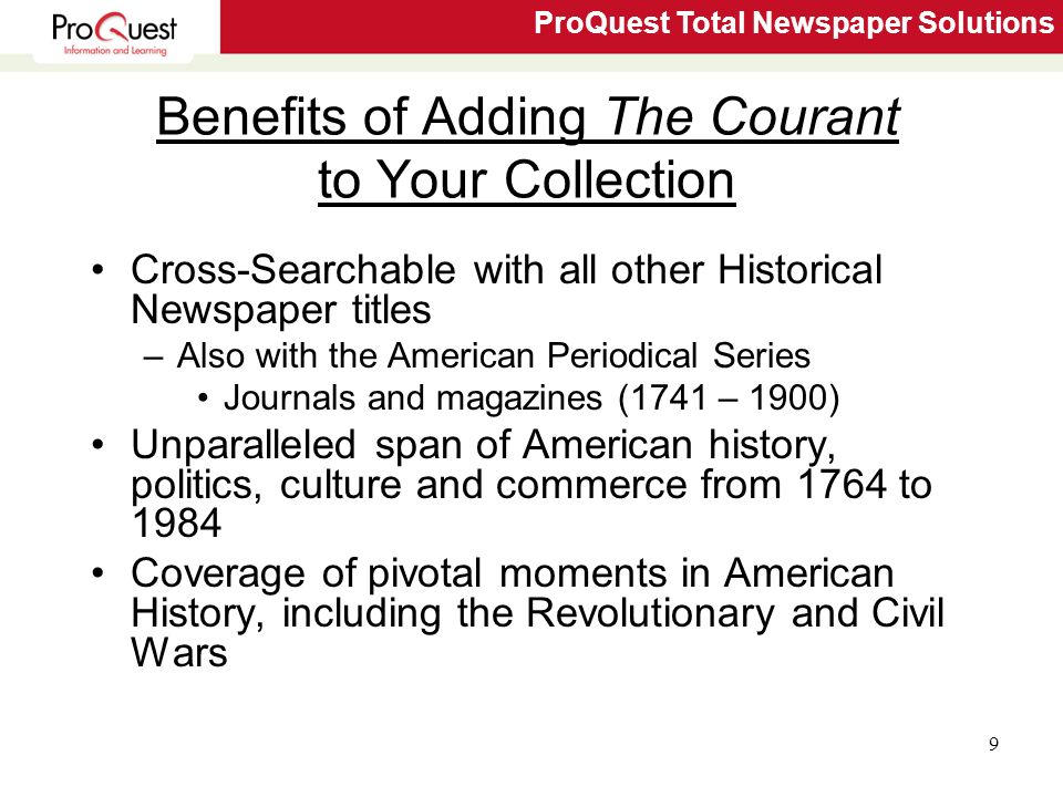 ProQuest Total Newspaper Solutions 9 Benefits of Adding The Courant to Your Collection Cross-Searchable with all other Historical Newspaper titles –Also with the American Periodical Series Journals and magazines (1741 – 1900) Unparalleled span of American history, politics, culture and commerce from 1764 to 1984 Coverage of pivotal moments in American History, including the Revolutionary and Civil Wars