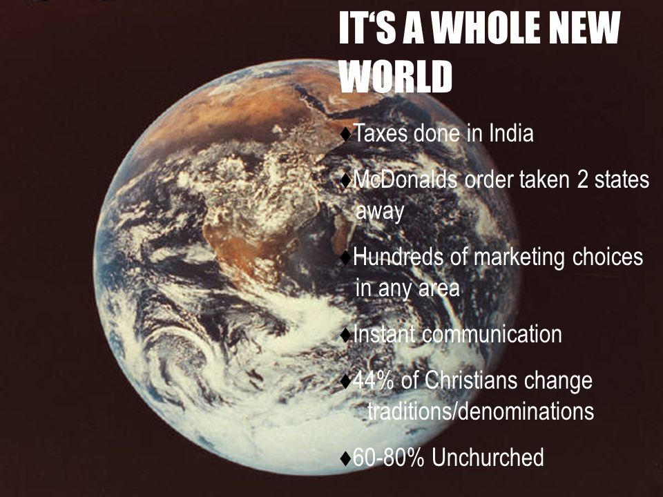 ITS A WHOLE NEW WORLD Taxes done in India McDonalds order taken 2 states away Hundreds of marketing choices in any area Instant communication 44% of Christians change traditions/denominations 60-80% Unchurched