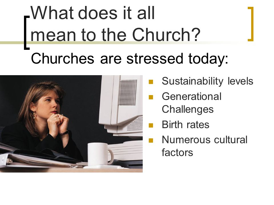 Churches are stressed today: Sustainability levels Generational Challenges Birth rates Numerous cultural factors What does it all mean to the Church