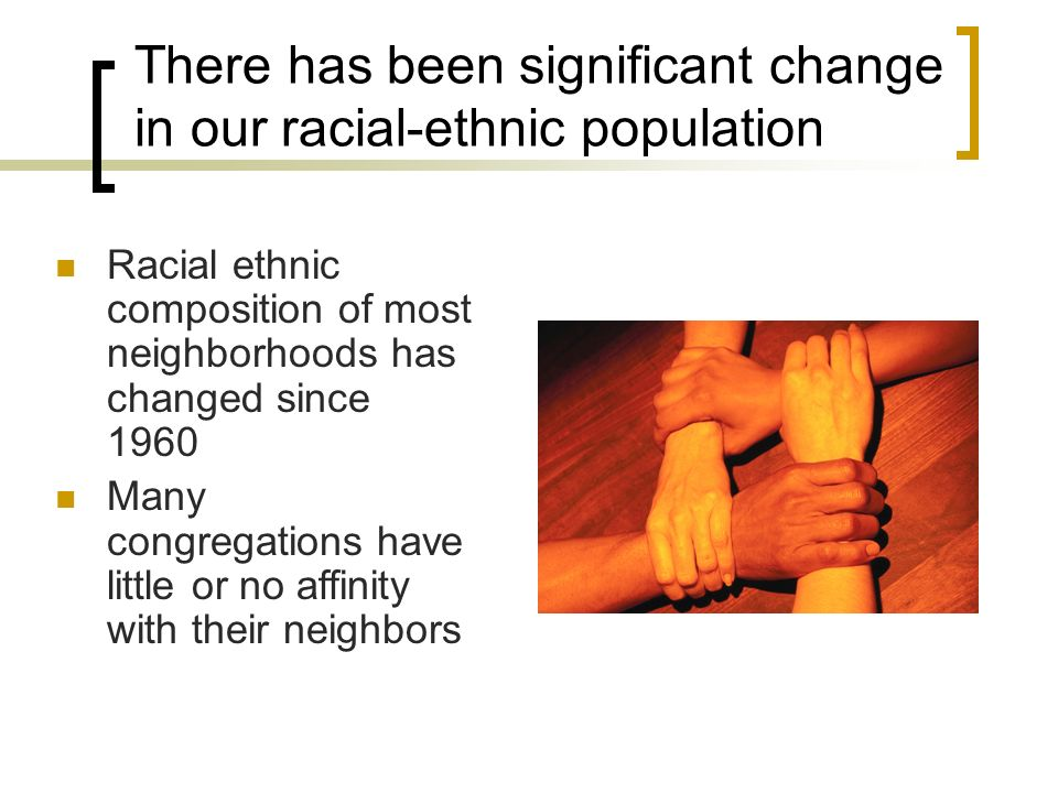 There has been significant change in our racial-ethnic population Racial ethnic composition of most neighborhoods has changed since 1960 Many congregations have little or no affinity with their neighbors
