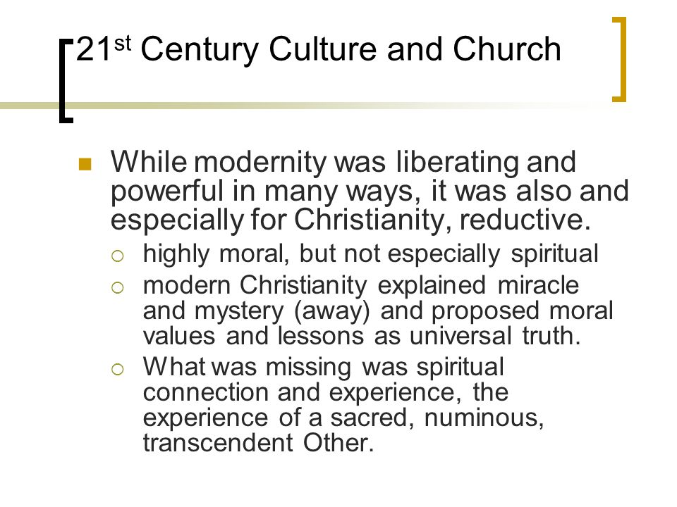 21 st Century Culture and Church While modernity was liberating and powerful in many ways, it was also and especially for Christianity, reductive.