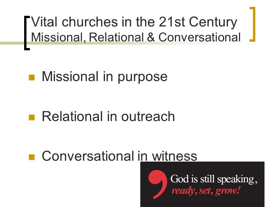 Vital churches in the 21st Century Missional, Relational & Conversational Missional in purpose Relational in outreach Conversational in witness