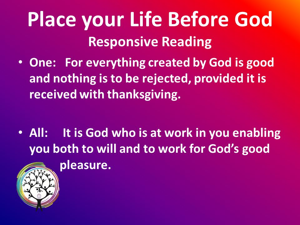 Place your Life Before God Responsive Reading One: For everything created by God is good and nothing is to be rejected, provided it is received with thanksgiving.
