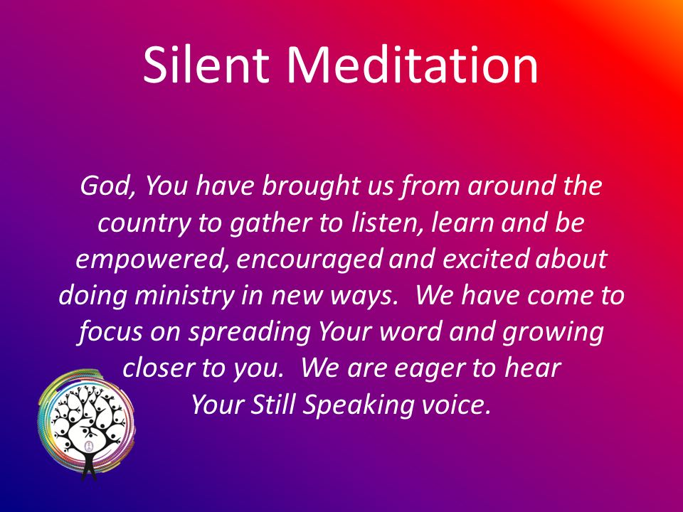 Silent Meditation God, You have brought us from around the country to gather to listen, learn and be empowered, encouraged and excited about doing ministry in new ways.