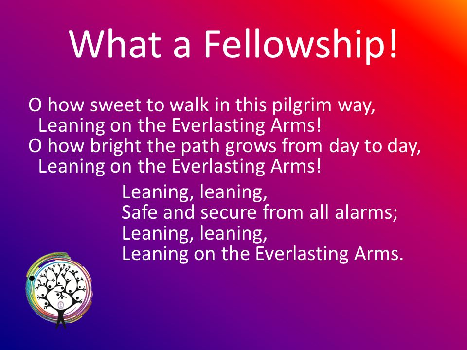 What a Fellowship. O how sweet to walk in this pilgrim way, Leaning on the Everlasting Arms.