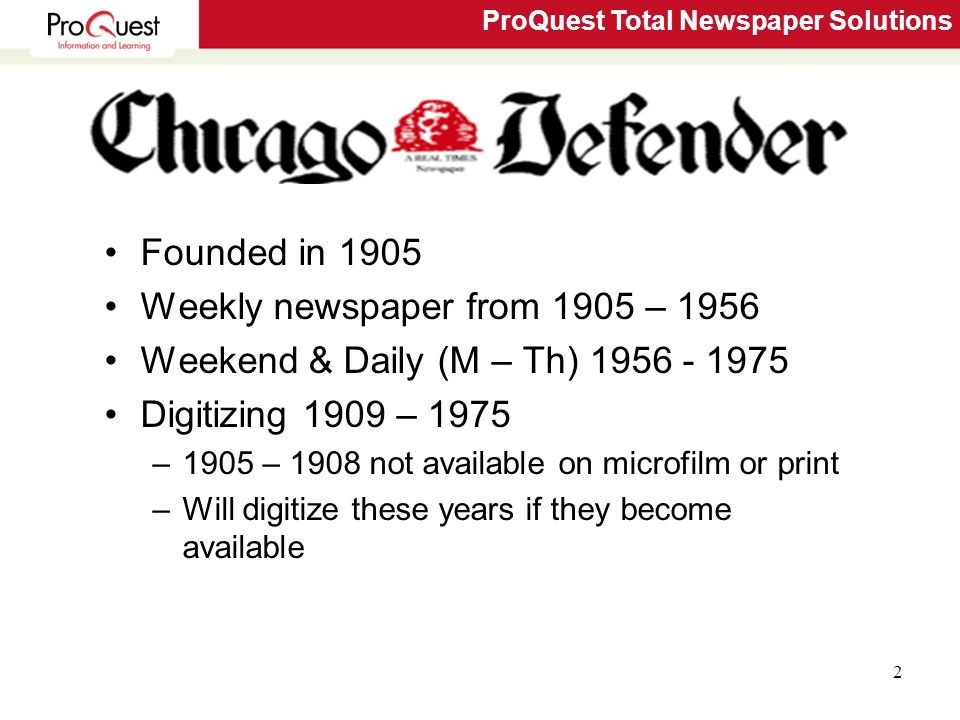 ProQuest Total Newspaper Solutions 2 Founded in 1905 Weekly newspaper from 1905 – 1956 Weekend & Daily (M – Th) 1956 - 1975 Digitizing 1909 – 1975 –1905 – 1908 not available on microfilm or print –Will digitize these years if they become available