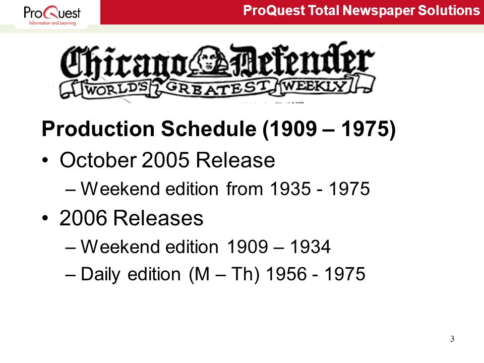 ProQuest Total Newspaper Solutions 3 Chicago Defender Production Schedule (1909 – 1975) October 2005 Release –Weekend edition from 1935 - 1975 2006 Releases –Weekend edition 1909 – 1934 –Daily edition (M – Th) 1956 - 1975