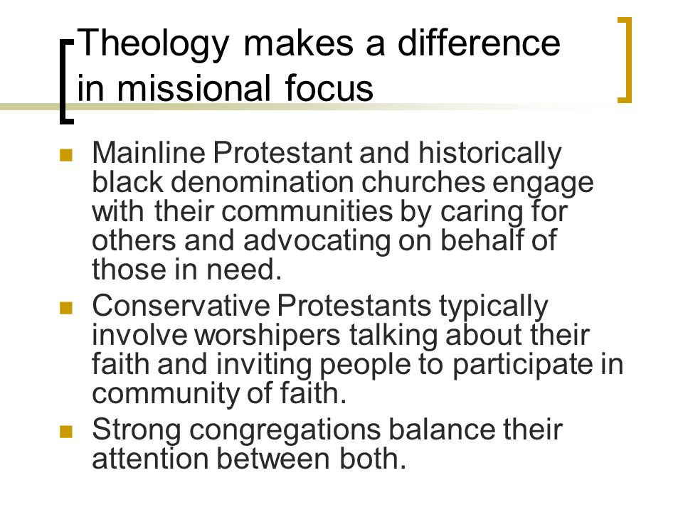 Theology makes a difference in missional focus Mainline Protestant and historically black denomination churches engage with their communities by caring for others and advocating on behalf of those in need.