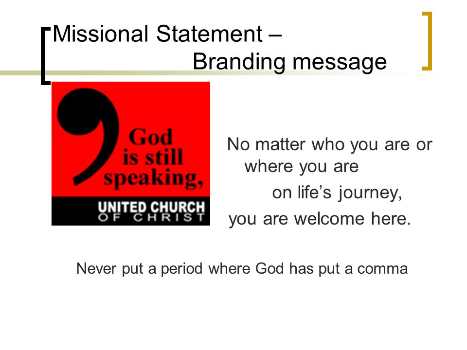 Missional Statement – Branding message No matter who you are or where you are on lifes journey, you are welcome here.