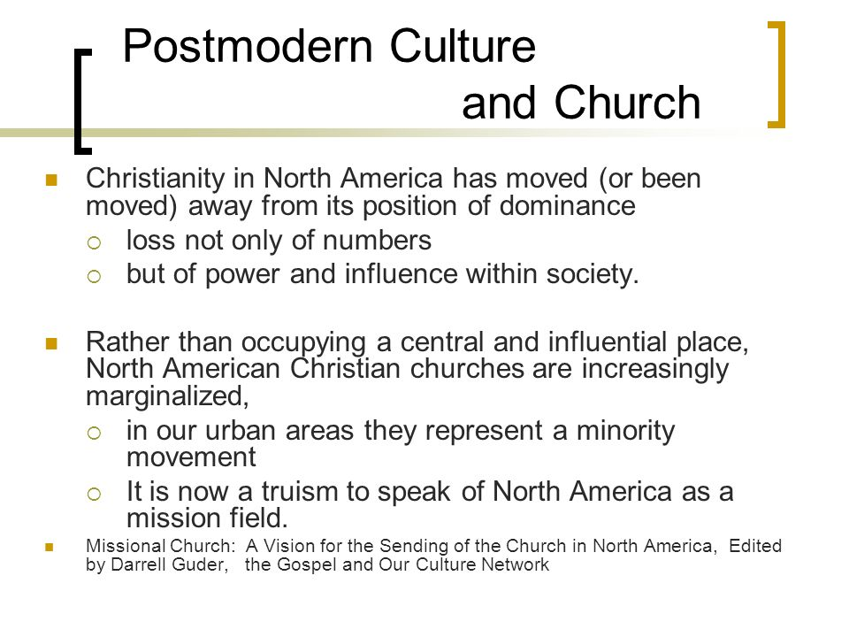 Postmodern Culture and Church Christianity in North America has moved (or been moved) away from its position of dominance loss not only of numbers but of power and influence within society.