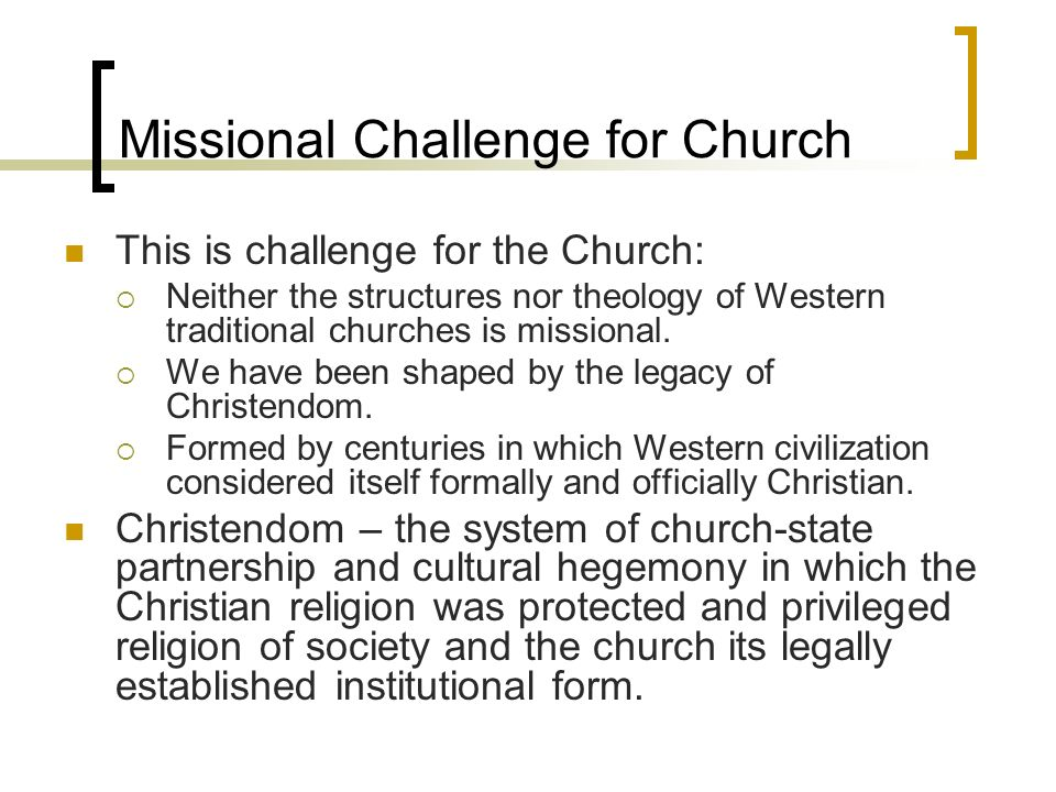 Missional Challenge for Church This is challenge for the Church: Neither the structures nor theology of Western traditional churches is missional.