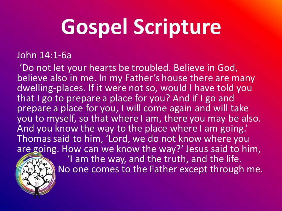 Gospel Scripture John 14:1-6a Do not let your hearts be troubled.