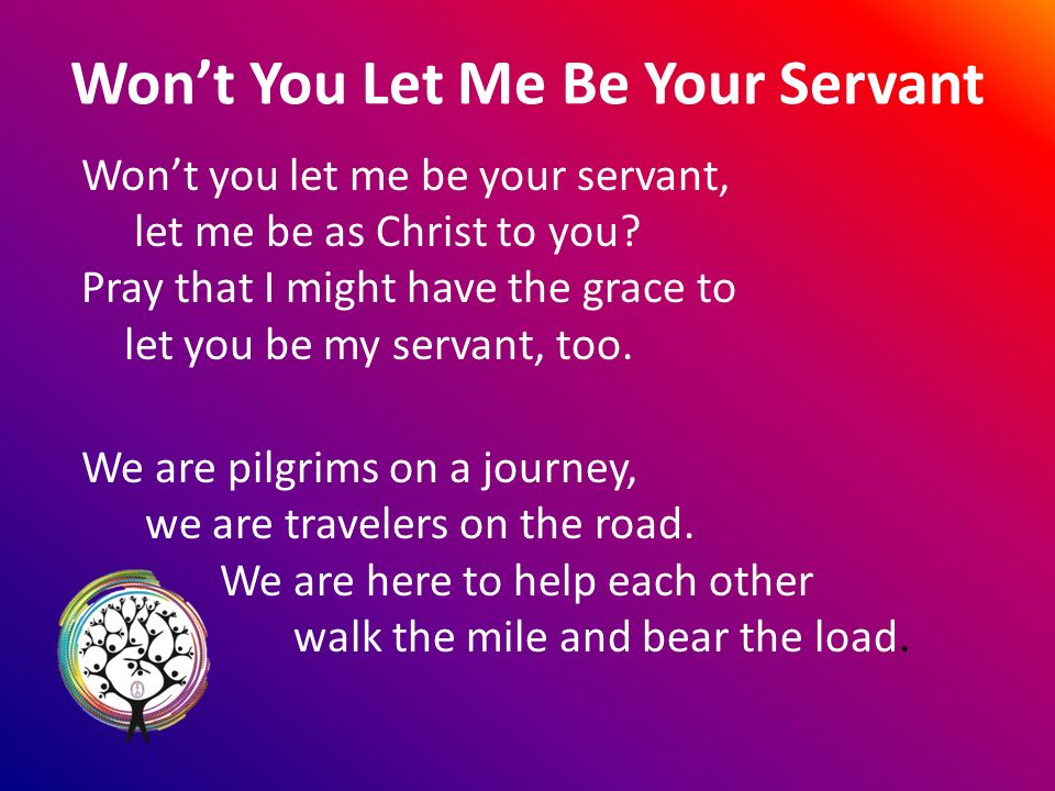 Wont You Let Me Be Your Servant Wont you let me be your servant, let me be as Christ to you.