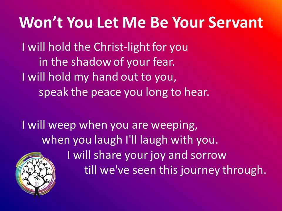 Wont You Let Me Be Your Servant I will hold the Christ-light for you in the shadow of your fear.