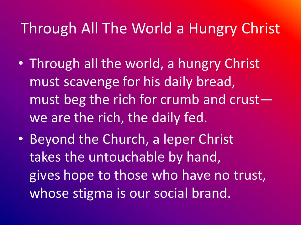 Through All The World a Hungry Christ Through all the world, a hungry Christ must scavenge for his daily bread, must beg the rich for crumb and crust we are the rich, the daily fed.