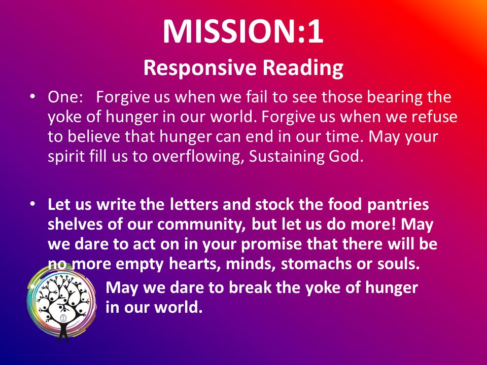 MISSION:1 Responsive Reading One: Forgive us when we fail to see those bearing the yoke of hunger in our world.