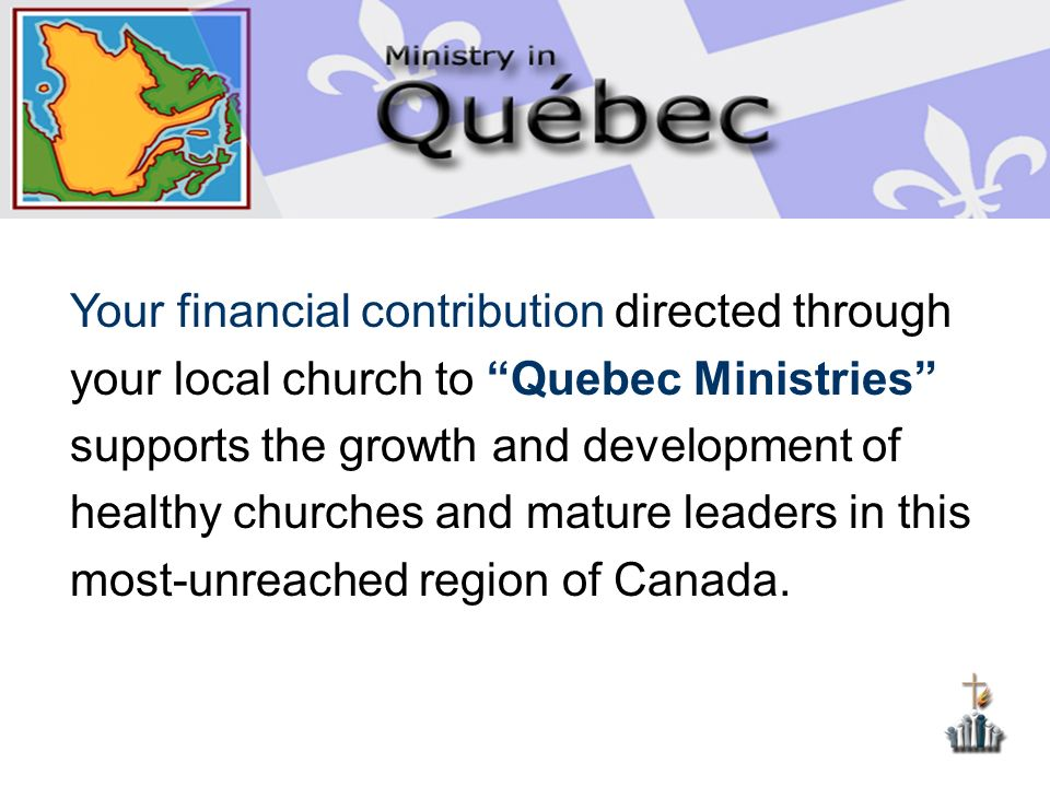 Your financial contribution directed through your local church to Quebec Ministries supports the growth and development of healthy churches and mature leaders in this most-unreached region of Canada.