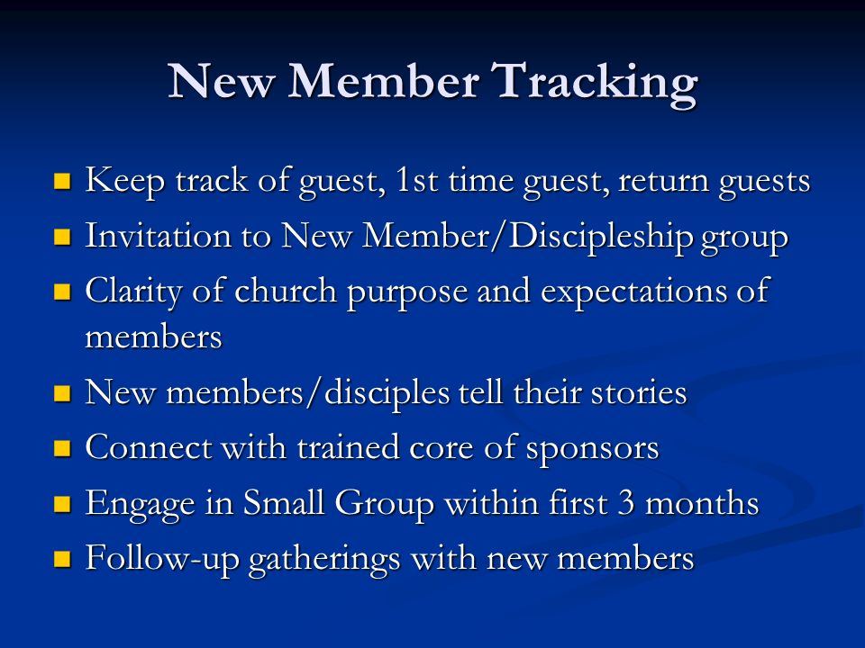 New Member Tracking Keep track of guest, 1st time guest, return guests Keep track of guest, 1st time guest, return guests Invitation to New Member/Discipleship group Invitation to New Member/Discipleship group Clarity of church purpose and expectations of members Clarity of church purpose and expectations of members New members/disciples tell their stories New members/disciples tell their stories Connect with trained core of sponsors Connect with trained core of sponsors Engage in Small Group within first 3 months Engage in Small Group within first 3 months Follow-up gatherings with new members Follow-up gatherings with new members