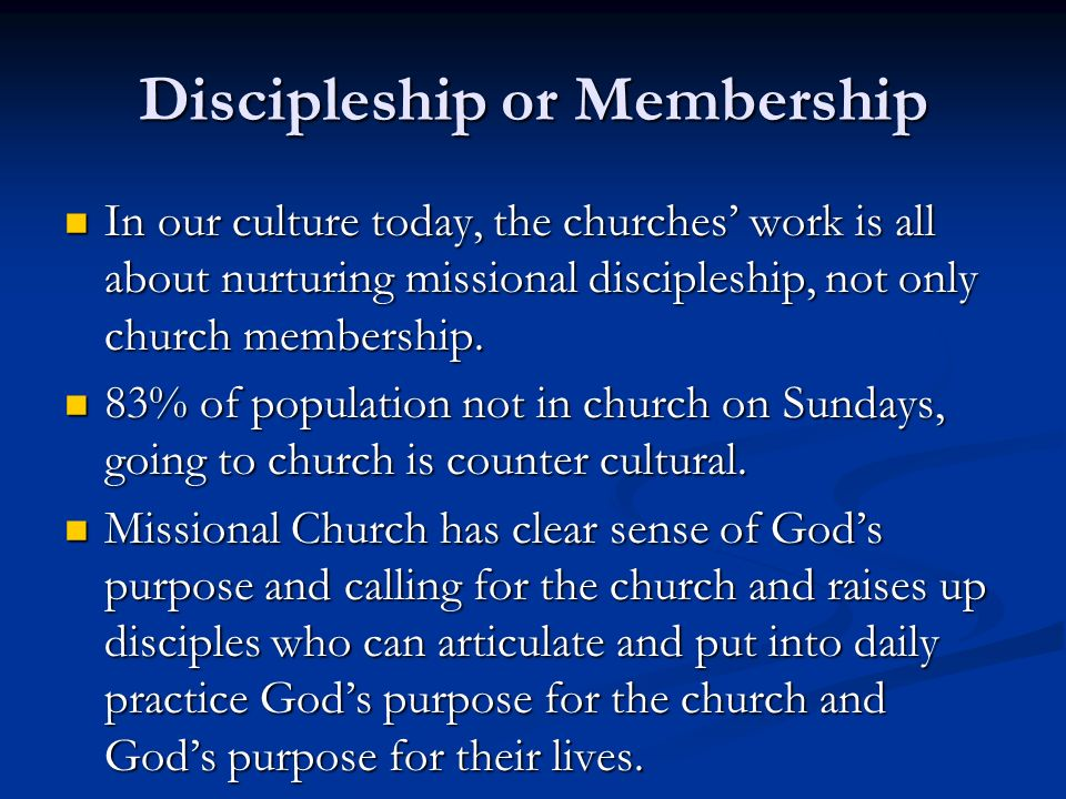 Discipleship or Membership In our culture today, the churches work is all about nurturing missional discipleship, not only church membership.