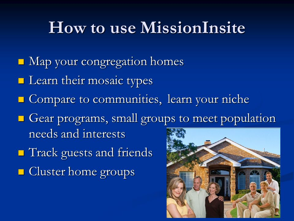How to use MissionInsite Map your congregation homes Map your congregation homes Learn their mosaic types Learn their mosaic types Compare to communities, learn your niche Compare to communities, learn your niche Gear programs, small groups to meet population needs and interests Gear programs, small groups to meet population needs and interests Track guests and friends Track guests and friends Cluster home groups Cluster home groups