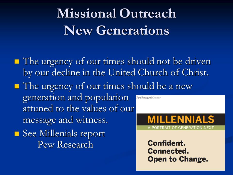 Missional Outreach New Generations The urgency of our times should not be driven by our decline in the United Church of Christ.