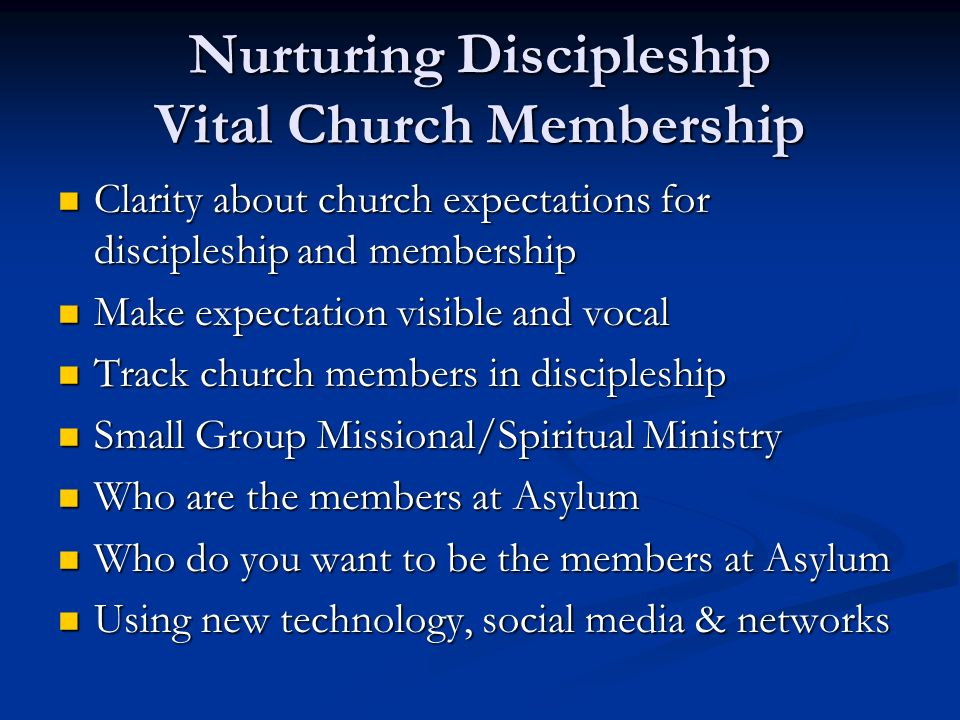 Nurturing Discipleship Vital Church Membership Clarity about church expectations for discipleship and membership Clarity about church expectations for discipleship and membership Make expectation visible and vocal Make expectation visible and vocal Track church members in discipleship Track church members in discipleship Small Group Missional/Spiritual Ministry Small Group Missional/Spiritual Ministry Who are the members at Asylum Who are the members at Asylum Who do you want to be the members at Asylum Who do you want to be the members at Asylum Using new technology, social media & networks Using new technology, social media & networks