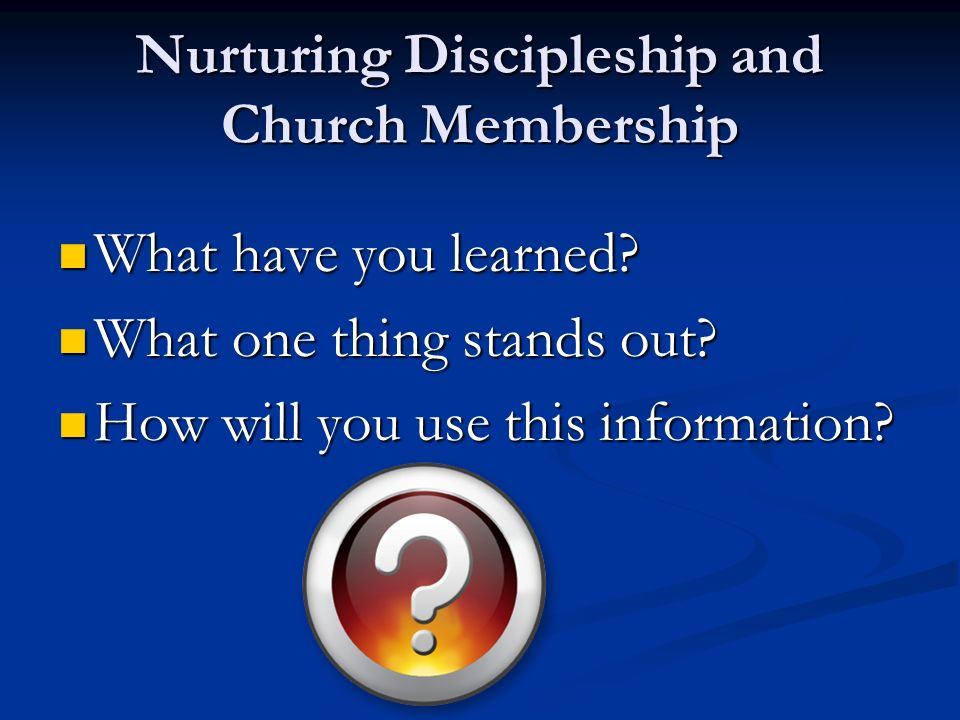 Nurturing Discipleship and Church Membership What have you learned.