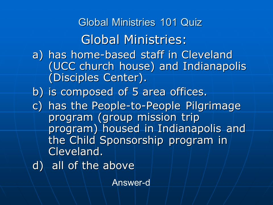 Global Ministries 101 Quiz Global Ministries: a)has home-based staff in Cleveland (UCC church house) and Indianapolis (Disciples Center).