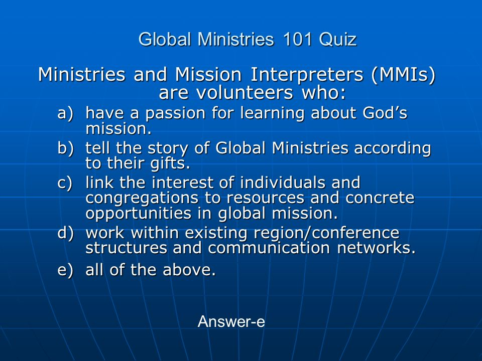 Global Ministries 101 Quiz Ministries and Mission Interpreters (MMIs) are volunteers who: a)have a passion for learning about Gods mission.