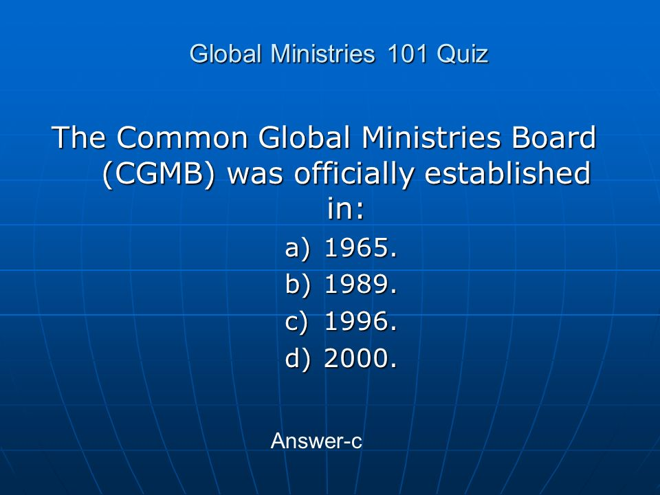 Global Ministries 101 Quiz The Common Global Ministries Board (CGMB) was officially established in: a)1965.
