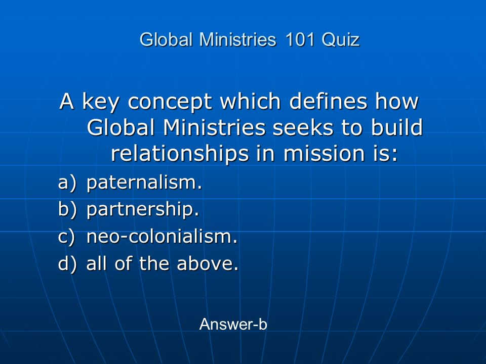 Global Ministries 101 Quiz A key concept which defines how Global Ministries seeks to build relationships in mission is: a)paternalism.
