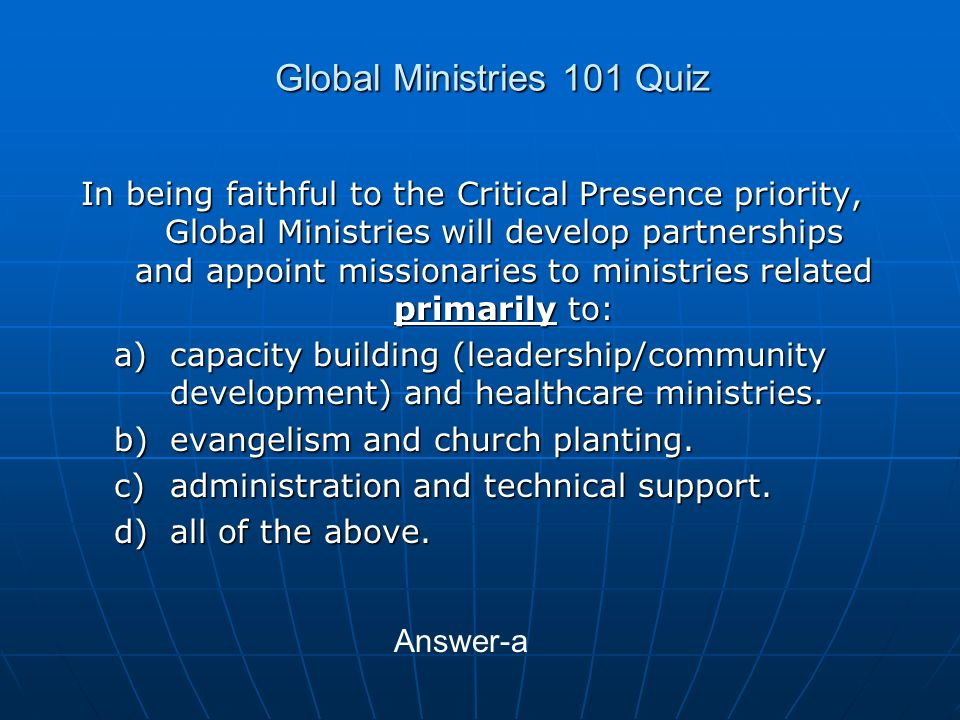 Global Ministries 101 Quiz In being faithful to the Critical Presence priority, Global Ministries will develop partnerships and appoint missionaries to ministries related primarily to: a)capacity building (leadership/community development) and healthcare ministries.