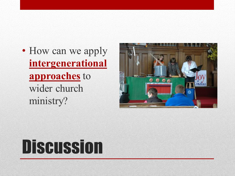 Discussion How can we apply intergenerational approaches to wider church ministry