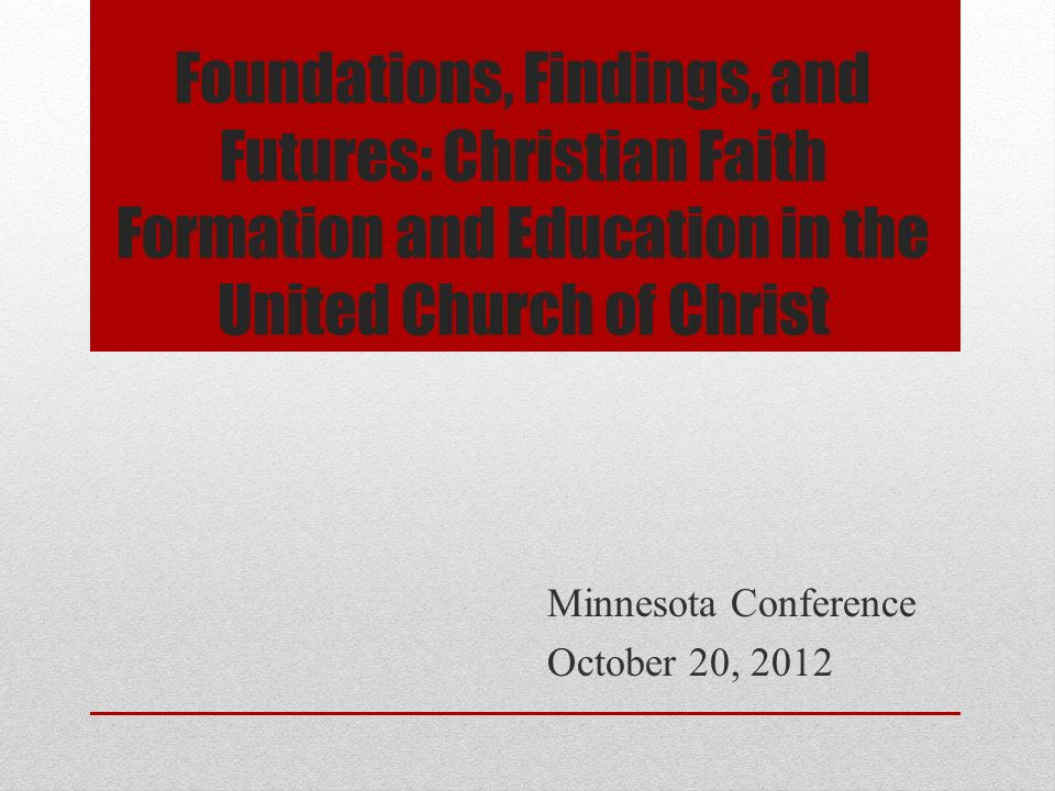 Foundations, Findings, and Futures: Christian Faith Formation and Education in the United Church of Christ Minnesota Conference October 20, 2012