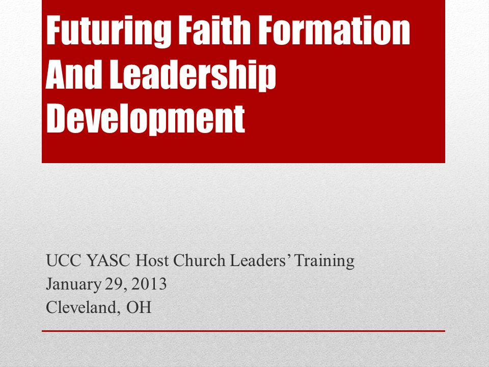 Futuring Faith Formation And Leadership Development UCC YASC Host Church Leaders Training January 29, 2013 Cleveland, OH