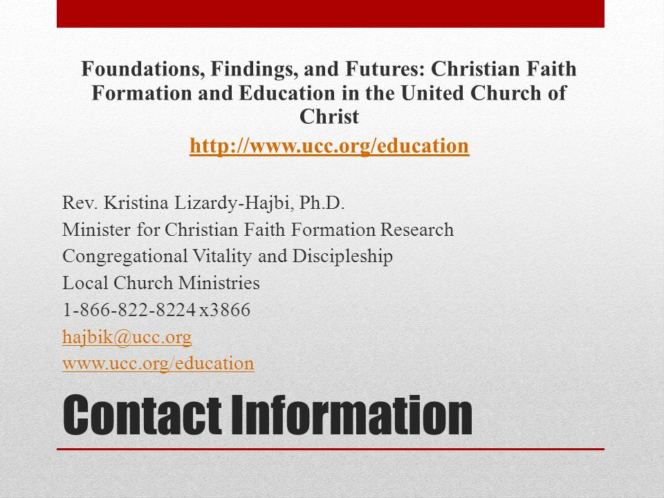 Contact Information Foundations, Findings, and Futures: Christian Faith Formation and Education in the United Church of Christ http://www.ucc.org/education Rev.
