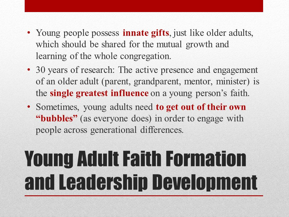 Young Adult Faith Formation and Leadership Development Young people possess innate gifts, just like older adults, which should be shared for the mutual growth and learning of the whole congregation.