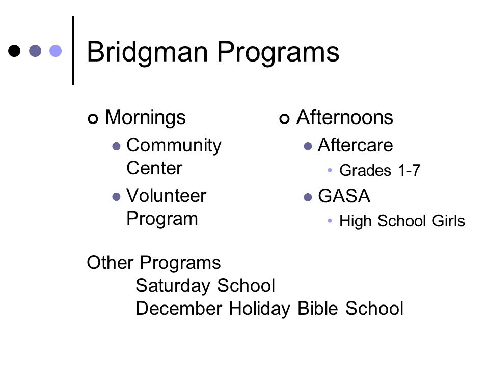 Bridgman Programs Mornings Community Center Volunteer Program Afternoons Aftercare Grades 1-7 GASA High School Girls Other Programs Saturday School December Holiday Bible School