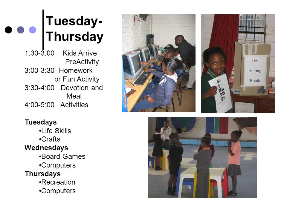Tuesday- Thursday 1:30-3:00 Kids Arrive PreActivity 3:00-3:30 Homework or Fun Activity 3:30-4:00 Devotion and Meal 4:00-5:00 Activities Tuesdays Life Skills Crafts Wednesdays Board Games Computers Thursdays Recreation Computers